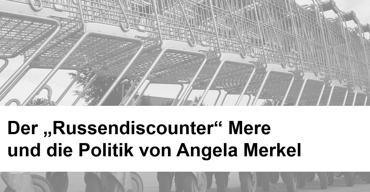 Der Russendiscounter Mere und die Politik von Angela Merkel